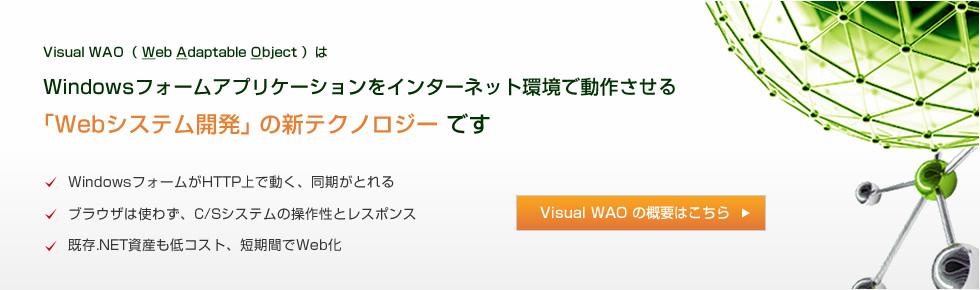Visual WAO( Web Adaptable Object )は、Windowsフォームアプリケーションをインターネット環境で動作させる「Webシステム開発」 の新テクノロジー です。